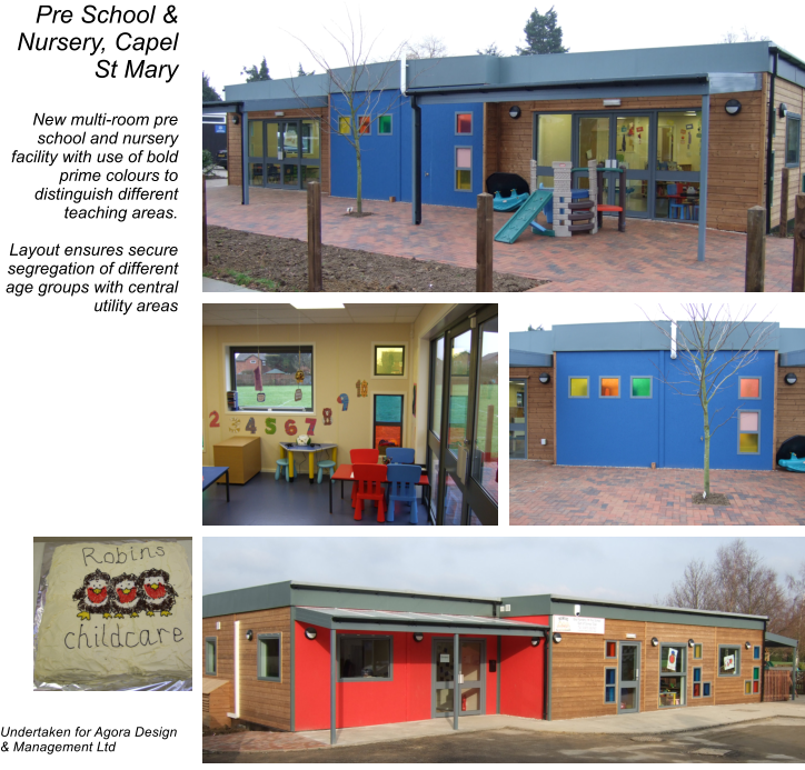 Pre School & Nursery, Capel St Mary  New multi-room pre school and nursery facility with use of bold prime colours to distinguish different teaching areas.  Layout ensures secure segregation of different age groups with central utility areas                       Undertaken for Agora Design & Management Ltd